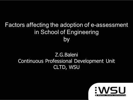 Factors affecting the adoption of e-assessment in School of Engineering by Z.G.Baleni Continuous Professional Development Unit CLTD, WSU 1/4/20161.