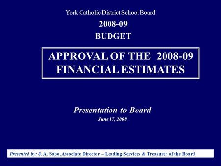 Presentation to Board June 17, 2008 Presented by: J. A. Sabo, Associate Director – Leading Services & Treasurer of the Board 2008-09 BUDGET York Catholic.