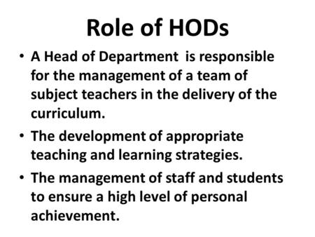 Role of HODs A Head of Department is responsible for the management of a team of subject teachers in the delivery of the curriculum. The development of.