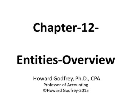 Chapter-12- Entities-Overview Howard Godfrey, Ph.D., CPA Professor of Accounting ©Howard Godfrey-2015.