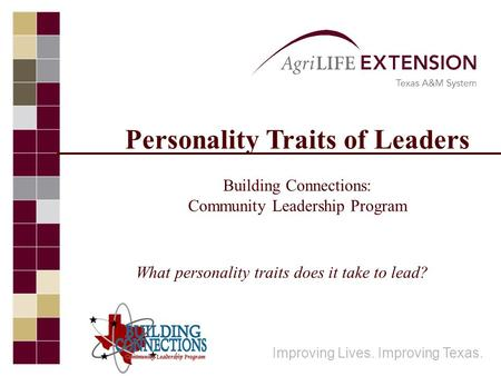 Personality Traits of Leaders Building Connections: Community Leadership Program Improving Lives. Improving Texas. What personality traits does it take.