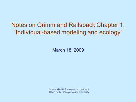 "Spatial ABM H-E Interactions, Lecture 4 Dawn Parker, George Mason University Notes on Grimm and Railsback Chapter 1, ""Individual-based modeling and ecology"""