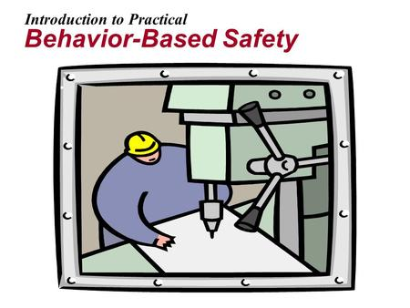 Introduction to Practical Behavior-Based Safety. 2 Goals In this presentation we will: Discuss the difference between system-driven (behavior-based) and.