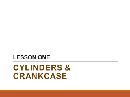 LESSON ONE CYLINDERS & CRANKCASE. 1.THE DEFINITION OF A FRAME The engine load carrying part that includes:  cylinder block.