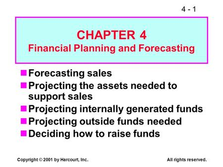 4 - 1 Copyright © 2001 by Harcourt, Inc.All rights reserved. CHAPTER 4 Financial Planning and Forecasting Forecasting sales Projecting the assets needed.