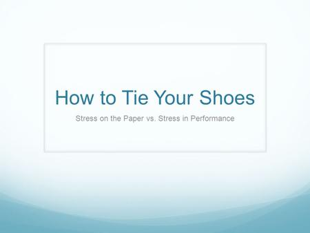 How to Tie Your Shoes Stress on the Paper vs. Stress in Performance.