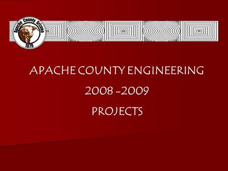 APACHE COUNTY ENGINEERING 2008 -2009 PROJECTS. PROJECT LIST #1 Development of Storm Water Pollution Plans #2 Tsaile Trail #3 Maintenance Projects #4 Apache.