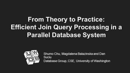 From Theory to Practice: Efficient Join Query Processing in a Parallel Database System Shumo Chu, Magdalena Balazinska and Dan Suciu Database Group, CSE,