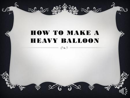 HOW TO MAKE A HEAVY BALLOON We all know that balloons, when inflated with helium, float because helium is lighter than air. But have you ever thought.