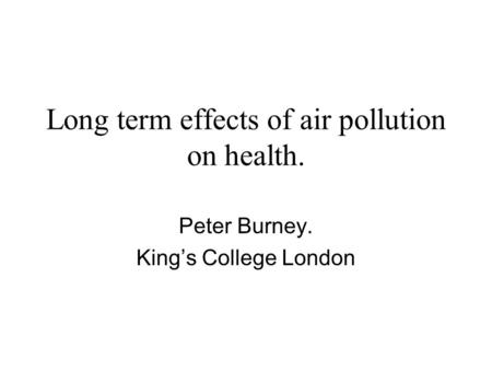 Long term effects of air pollution on health. Peter Burney. King's College London.