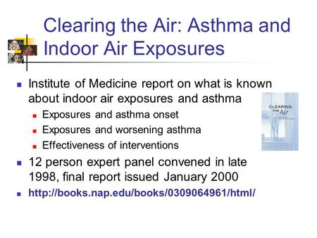 Clearing the Air: Asthma and Indoor Air Exposures Institute of Medicine report on what is known about indoor air exposures and asthma Exposures and asthma.
