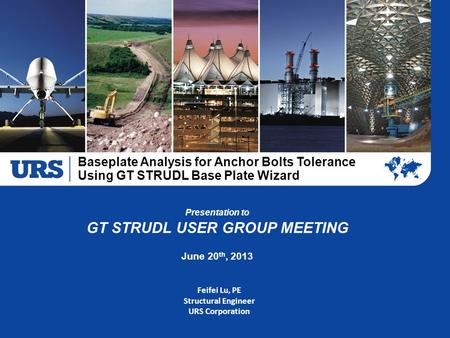 Baseplate Analysis for Anchor Bolts Tolerance Using GT STRUDL Base Plate Wizard Copyright © 2012 URS CONFIDENTIAL – This document is proprietary and competitively.