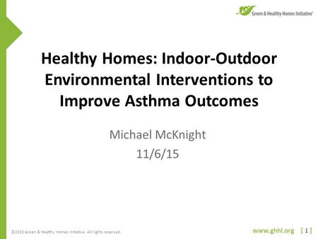 Www.ghhi.org [ 1 ] ©2015 Green & Healthy Homes Initiative. All rights reserved. Healthy Homes: Indoor-Outdoor Environmental Interventions to Improve Asthma.