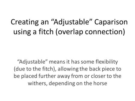 "Creating an ""Adjustable"" Caparison using a fitch (overlap connection) ""Adjustable"" means it has some flexibility (due to the fitch), allowing the back."