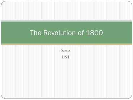 Sasso US I The Revolution of 1800. The Election of 1800 The Federalists: Adams (MA) Pinckney (SC) The Republicans: Jefferson (VA) Burr (NY)