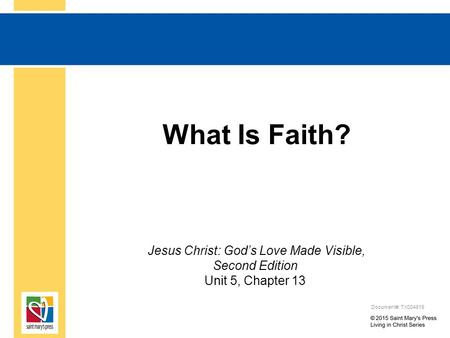 What Is Faith? Jesus Christ: God's Love Made Visible, Second Edition Unit 5, Chapter 13 Document#: TX004819.