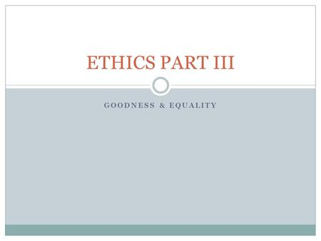 GOODNESS & EQUALITY ETHICS PART III. Why Be Good? Introduction  Why be good?  Other People  Practical Answer Goodness For its Own Sake  Reformulation.