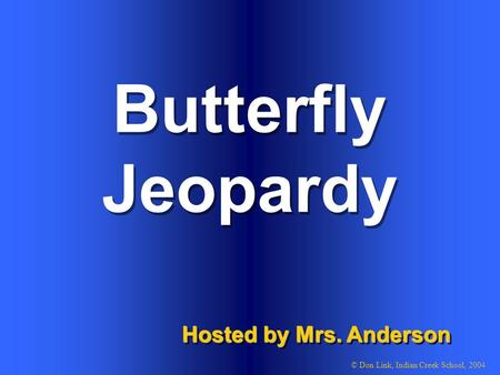 Butterfly Hosted by Mrs. Anderson © Don Link, Indian Creek School, 2004 Jeopardy.