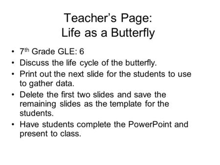Teacher's Page: Life as a Butterfly 7 th Grade GLE: 6 Discuss the life cycle of the butterfly. Print out the next slide for the students to use to gather.