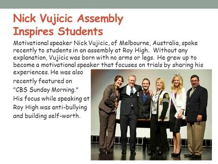 Nick Vujicic Assembly Inspires Students Motivational speaker Nick Vujicic, of Melbourne, Australia, spoke recently to students in an assembly at Roy High.