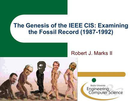 The Genesis of the IEEE CIS: Examining the Fossil Record (1987-1992) Robert J. Marks II.