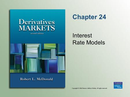 Chapter 24 Interest Rate Models. Copyright © 2006 Pearson Addison-Wesley. All rights reserved. 24-2 Introduction We will begin by seeing how the Black.