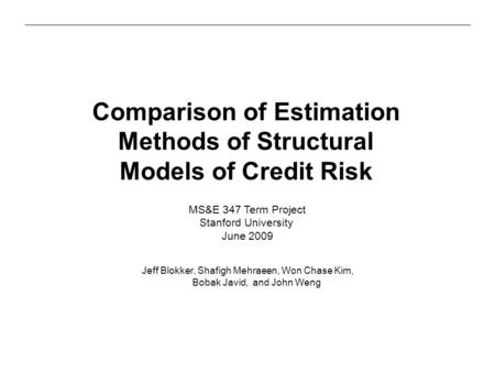 Comparison of Estimation Methods of Structural Models of Credit Risk Jeff Blokker, Shafigh Mehraeen, Won Chase Kim, Bobak Javid, and John Weng MS&E 347.