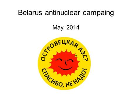 Belarus antinuclear campaing May, 2014. Started in Ostrovetsky district of Grodno region 2009. NPP construction in Belarus.