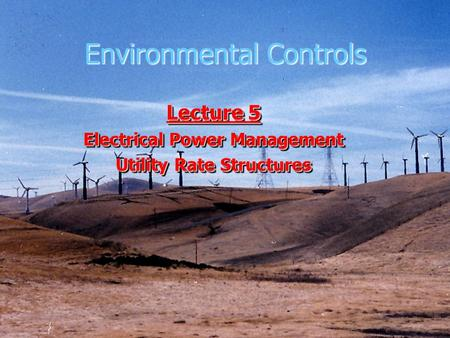 Environmental Controls Lecture 5 Electrical Power Management Utility Rate Structures Lecture 5 Electrical Power Management Utility Rate Structures.