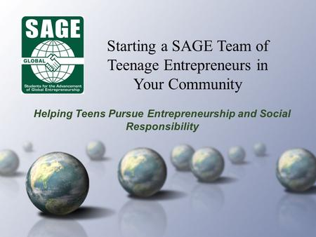 Helping Teens Pursue Entrepreneurship and Social Responsibility Starting a SAGE Team of Teenage Entrepreneurs in Your Community.