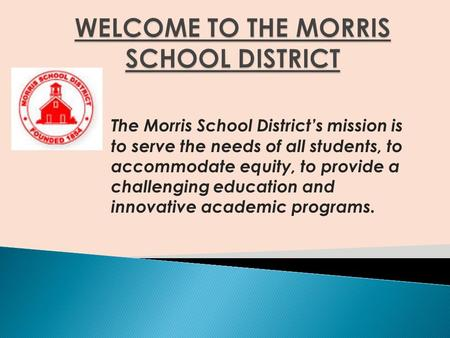 The Morris School District's mission is to serve the needs of all students, to accommodate equity, to provide a challenging education and innovative academic.