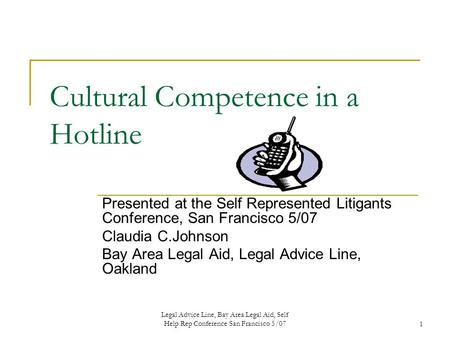 Legal Advice Line, Bay Area Legal Aid, Self Help Rep Conference San Francisco 5/071 Cultural Competence in a Hotline Presented at the Self Represented.