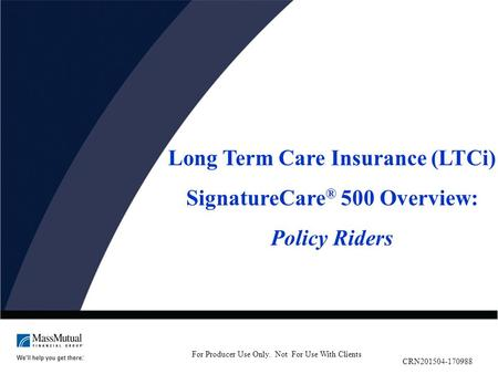 Long Term Care Insurance (LTCi) SignatureCare ® 500 Overview: Policy Riders For Producer Use Only. Not For Use With Clients CRN201504-170988.