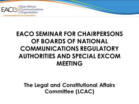 EACO SEMINAR FOR CHAIRPERSONS OF BOARDS OF NATIONAL COMMUNICATIONS REGULATORY AUTHORITIES AND SPECIAL EXCOM MEETING The Legal and Constitutional Affairs.
