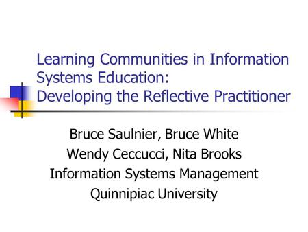 Learning Communities in Information Systems Education: Developing the Reflective Practitioner Bruce Saulnier, Bruce White Wendy Ceccucci, Nita Brooks Information.