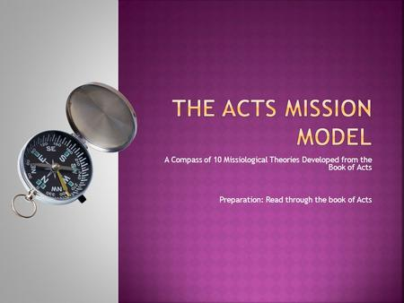 A Compass of 10 Missiological Theories Developed from the Book of Acts Preparation: Read through the book of Acts.