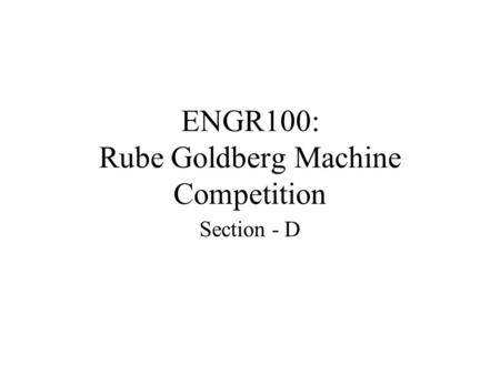 ENGR100: Rube Goldberg Machine Competition Section - D.