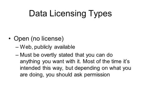 Data Licensing Types Open (no license) –Web, publicly available –Must be overtly stated that you can do anything you want with it. Most of the time it's.