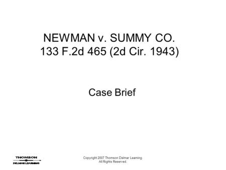 Copyright 2007 Thomson Delmar Learning. All Rights Reserved. NEWMAN v. SUMMY CO. 133 F.2d 465 (2d Cir. 1943) Case Brief.