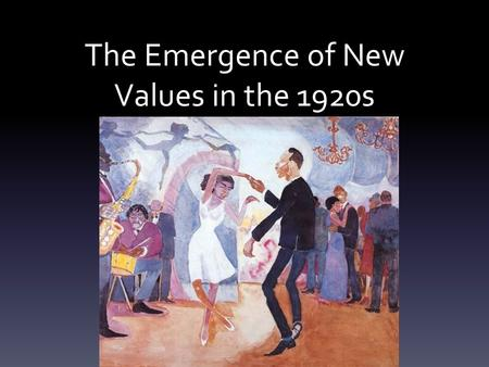 The Emergence of New Values in the 1920s. Women Women began to demonstrate new independence & assertiveness Women began to drink & smoke in public Began.