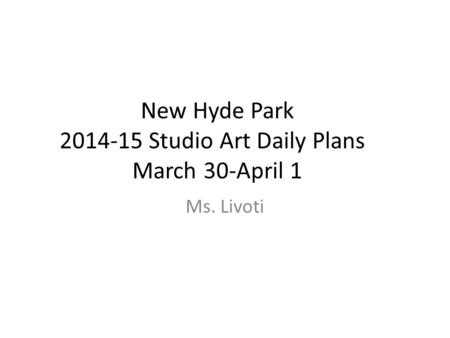 New Hyde Park 2014-15 Studio Art Daily Plans March 30-April 1 Ms. Livoti.