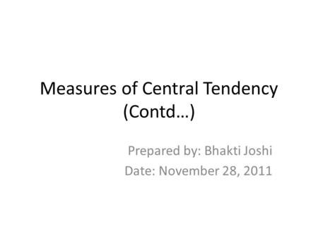 Measures of Central Tendency (Contd…) Prepared by: Bhakti Joshi Date: November 28, 2011.