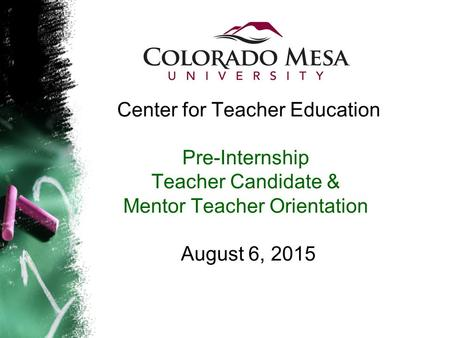 Center for Teacher Education Pre-Internship Teacher Candidate & Mentor Teacher Orientation August 6, 2015.