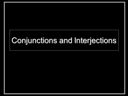 Conjunctions and Interjections. Interjections: show emotion, stand alone Mild: off-set with comma Strong: off-set with an exclamation point Conjunctions: