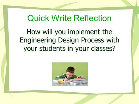 Quick Write Reflection How will you implement the Engineering Design Process with your students in your classes?