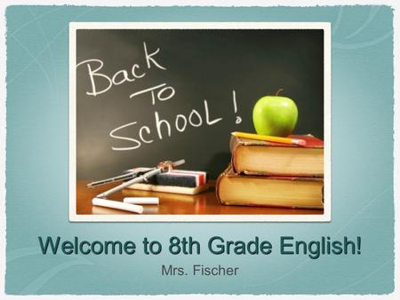 Welcome to 8th Grade English! Mrs. Fischer. Teaching Philosophy Empower students to excel in a rigorous and interesting curriculum. Instill an appreciation.