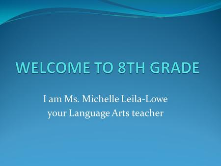 I am Ms. Michelle Leila-Lowe your Language Arts teacher.