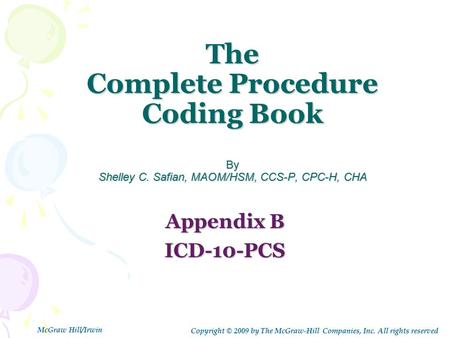 The Complete Procedure Coding Book By Shelley C. Safian, MAOM/HSM, CCS-P, CPC-H, CHA Appendix B ICD-10-PCS Copyright © 2009 by The McGraw-Hill Companies,