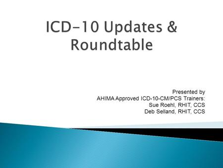 Presented by AHIMA Approved ICD-10-CM/PCS Trainers: Sue Roehl, RHIT, CCS Deb Selland, RHIT, CCS.