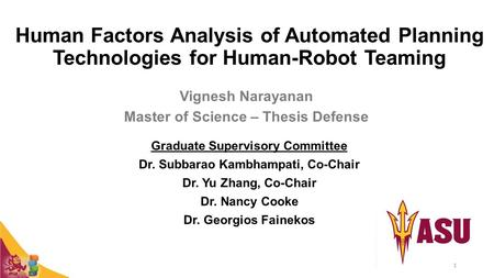 Human Factors Analysis of Automated Planning Technologies for Human-Robot Teaming Vignesh Narayanan Master of Science – Thesis Defense Graduate Supervisory.
